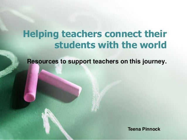 Helping teachers connect their students with the world Resources to support teachers on this journey. Teena Pinnock