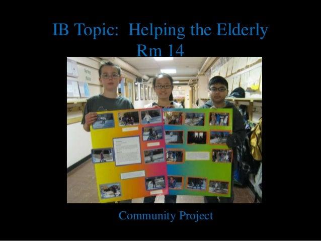 IB Topic: Helping the ElderlyRm 14Community Project