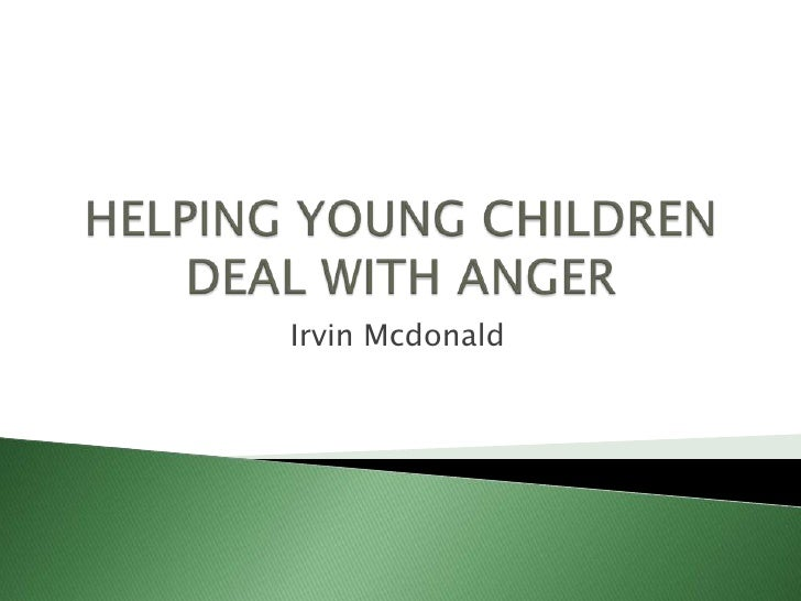 HELPING YOUNG CHILDREN DEAL WITH ANGER<br />Irvin Mcdonald<br />