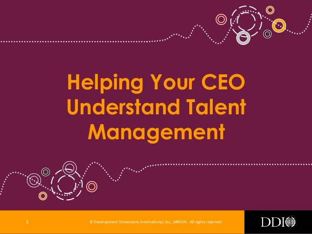 © Development Dimensions International, Inc., MMXIV. All rights reserved. Helping Your CEO Understand Talent Management 1