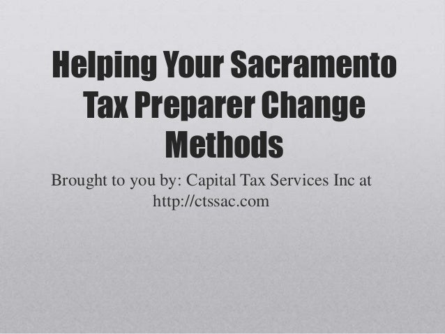 Helping Your SacramentoTax Preparer ChangeMethodsBrought to you by: Capital Tax Services Inc athttp://ctssac.com
