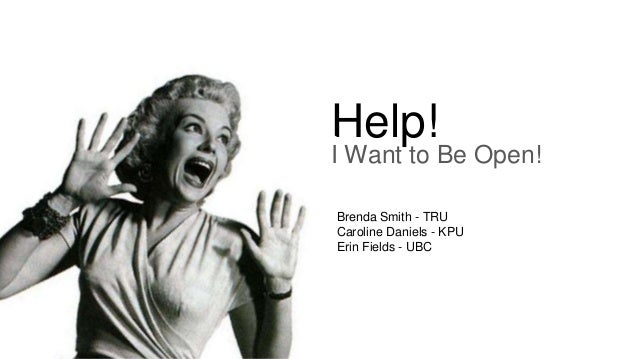 Help! I Want to Be Open! Brenda Smith - TRU Caroline Daniels - KPU Erin Fields - UBC
