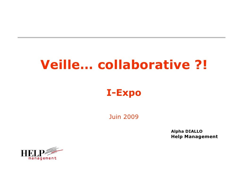 Veille… collaborative ?!           I-Expo           Juin 2009                       Alpha DIALLO                      Help...