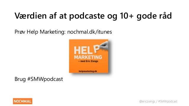 @ericziengs / #SMWpodcast Værdien af at podcaste og 10+ gode råd Prøv Help Marketing: nochmal.dk/itunes Brug #SMWpodcast