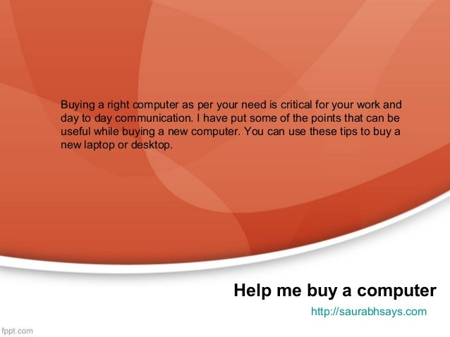 Buying a right computer as per your need is critical for your work andday to day communication. I have put some of the poi...