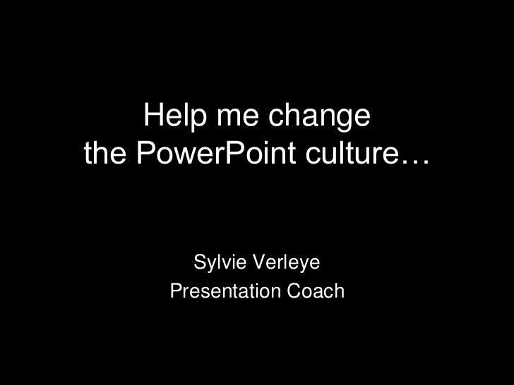 Help me change the PowerPoint culture…<br />Sylvie Verleye<br />Presentation Coach<br />