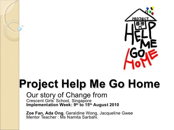 Project Help Me Go Home Our story of Change from Crescent Girls' School, Singapore Implementation Week: 9 th  to 15 th  Au...