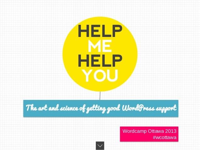 HELPMEHELPYOUThe art and science of getting good WordPress supportWordcamp Ottawa 2013#wcottawa