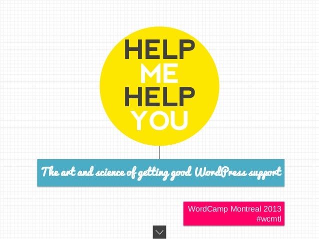 HELP ME HELP YOU The art and science of getting good WordPress support WordCamp Montreal 2013 #wcmtl