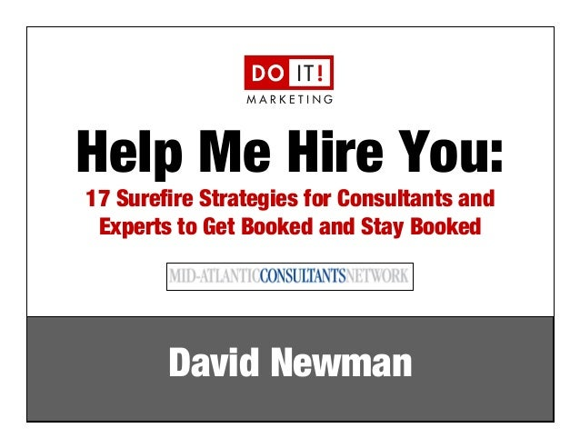 Help Me Hire You:  17 Surefire Strategies for Consultants and  Experts to Get Booked and Stay Booked  David Newman  e: dav...