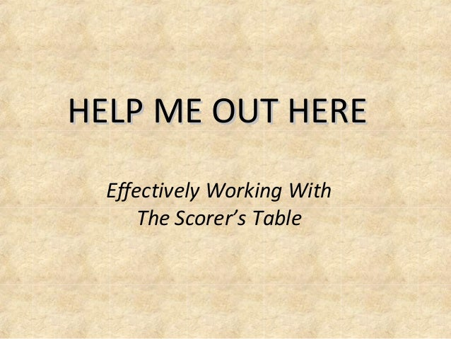 HELP ME OUT HEREHELP ME OUT HERE Effectively Working With The Scorer's Table