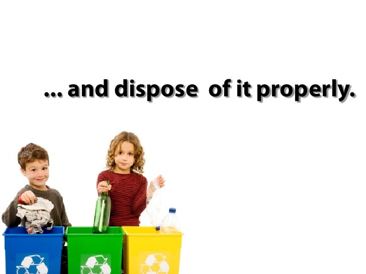 ... and dispose of it properly.