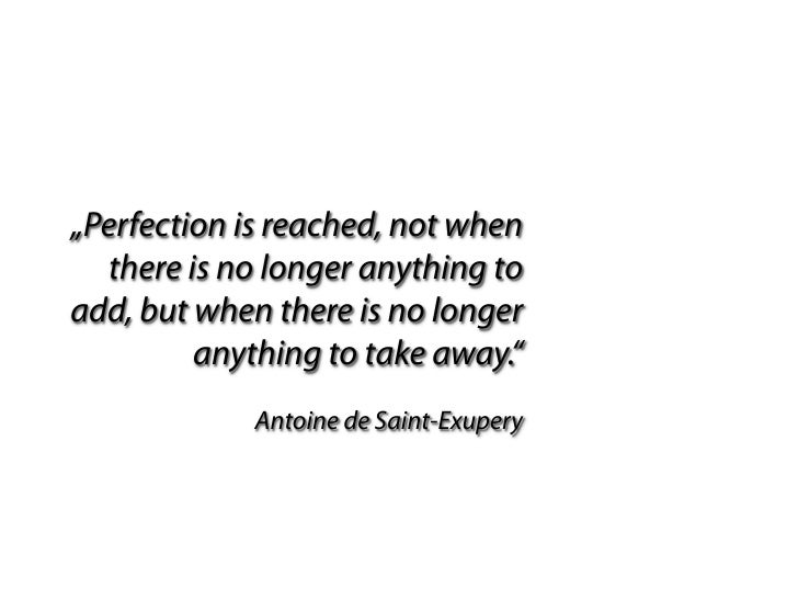 """""""Perfection is reached, not when   there is no longer anything to add, but when there is no longer          anything to ta..."""