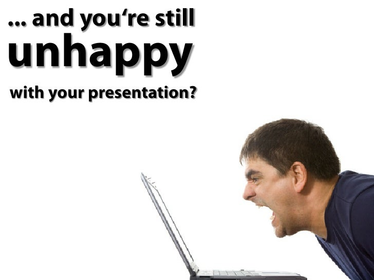 ... and you're still unhappy with your presentation?