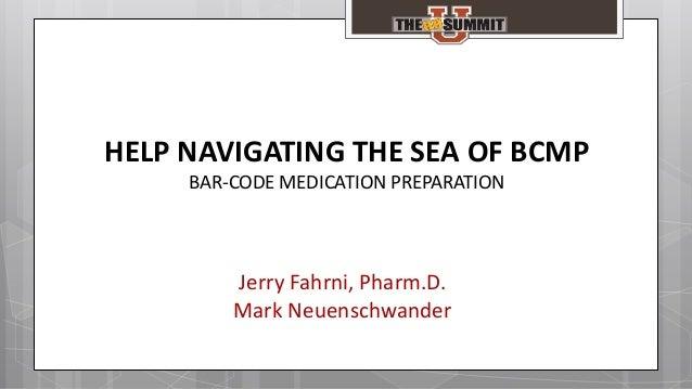 Jerry Fahrni, Pharm.D. Mark Neuenschwander HELP NAVIGATING THE SEA OF BCMP BAR-CODE MEDICATION PREPARATION