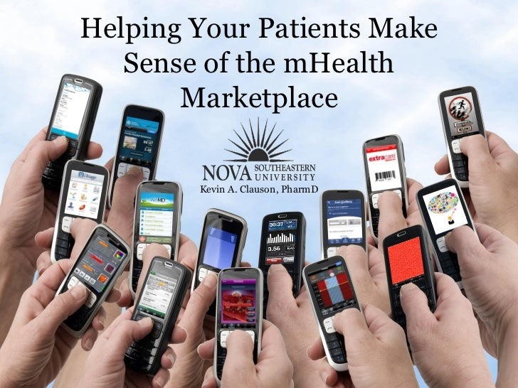 Helping Your Patients Make   Sense of the mHealth       Marketplace        Kevin A. Clauson, PharmD