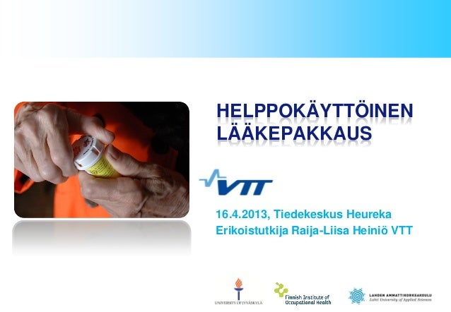 16.4.2013, Tiedekeskus Heureka Erikoistutkija Raija-Liisa Heiniö VTT HELPPOKÄYTTÖINEN LÄÄKEPAKKAUS