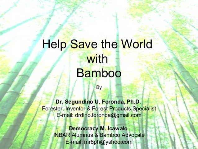 Help Save the World with Bamboo By Dr. Segundino U. Foronda, Ph.D. Forester, Inventor & Forest Products Specialist E-mail:...