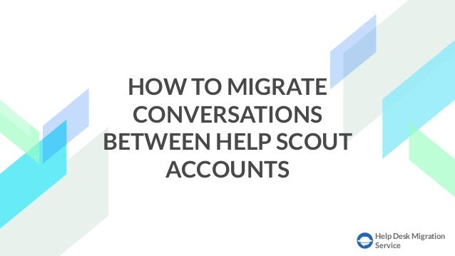 Help Desk Migration Service HOW TO MIGRATE CONVERSATIONS BETWEEN HELP SCOUT ACCOUNTS