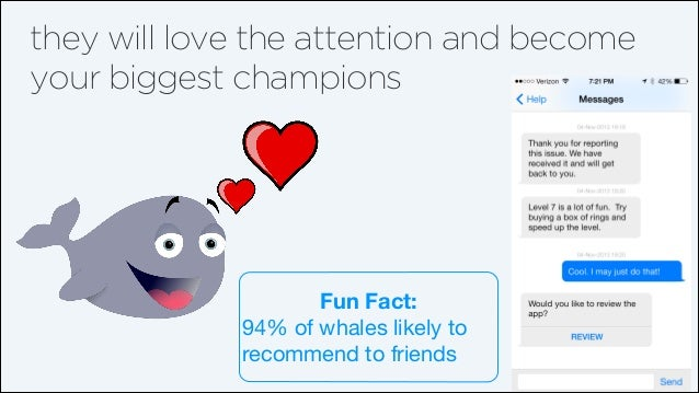 they will love the attention and become your biggest champions  Fun Fact: 94% of whales likely to recommend to friends