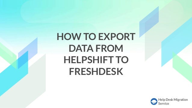 Help Desk Migration Service HOW TO EXPORT DATA FROM HELPSHIFT TO FRESHDESK