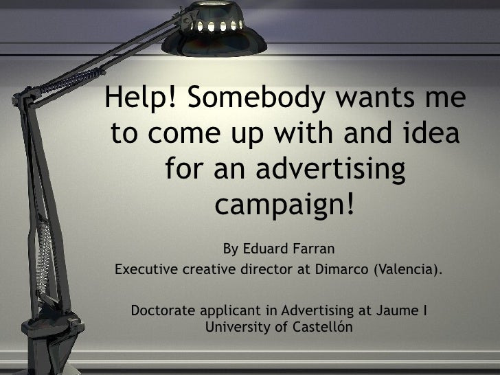 Help! Somebody wants me to come up with and idea for an advertising campaign! By Eduard Farran Executive creative director...