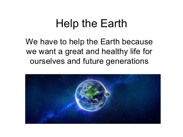 Help the Earth We have to help the Earth because we want a great and healthy life for ourselves and future generations