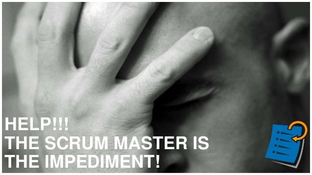 HELP!!! THE SCRUM MASTER IS THE IMPEDIMENT!