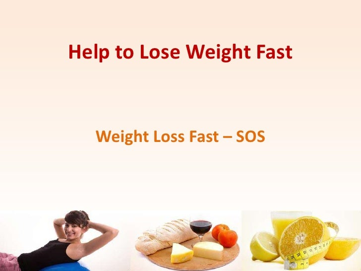 Help to Lose Weight Fast<br />Weight Loss Fast – SOS <br />