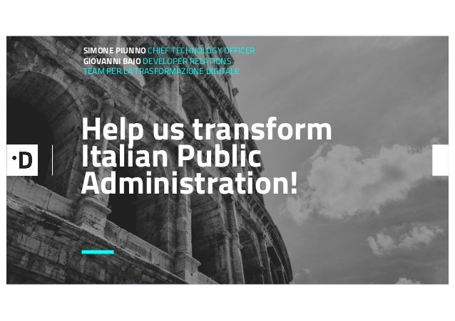 Help us transform Italian Public Administration! SIMONE PIUNNO CHIEF TECHNOLOGY OFFICER GIOVANNI BAJO DEVELOPER RELATIONS ...