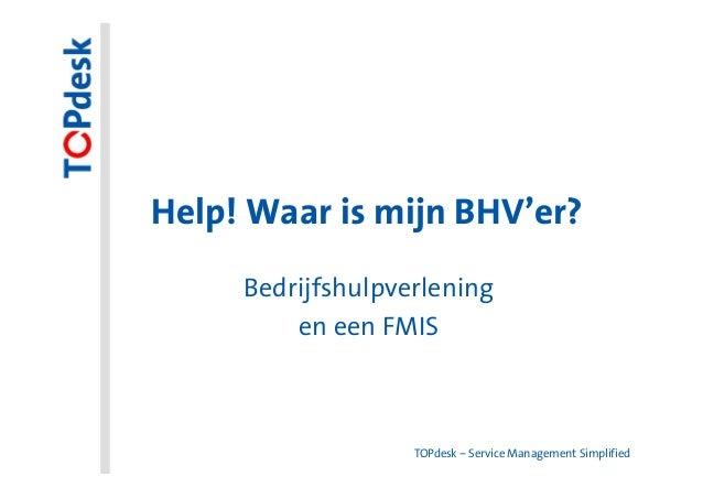 Help! Waar is mijn BHV'er?     Bedrijfshulpverlening         en een FMIS                   TOPdesk – Service Management Si...
