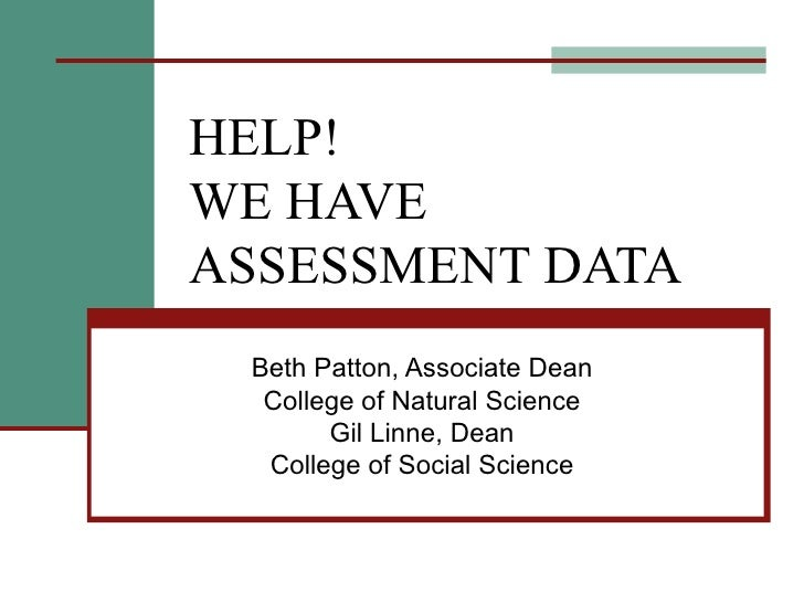HELP! WE HAVE ASSESSMENT DATA Beth Patton, Associate Dean College of Natural Science Gil Linne, Dean College of Social Sci...