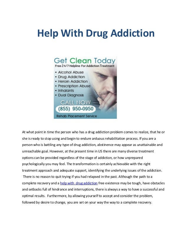 Help With Drug AddictionAt what point in time the person who has a drug addiction problem comes to realize, that he orshe ...