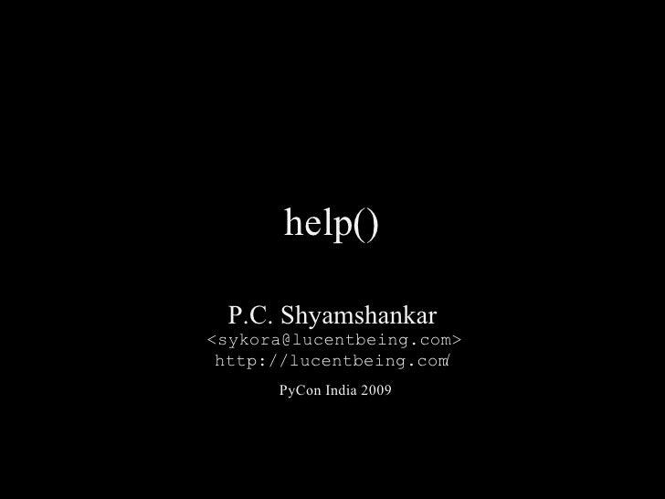 help()   P.C. Shyamshankar <sykora@lucentbeing.com>  http://lucentbeing.com/       PyCon India 2009