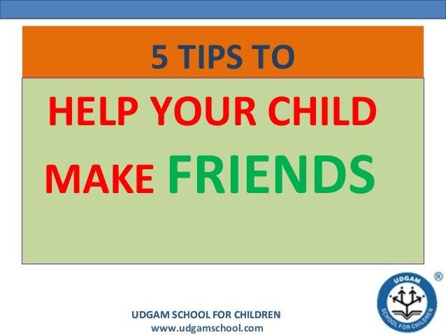 UDGAM SCHOOL FOR CHILDREN www.udgamschool.com UDGAM SCHOOL FOR CHILDREN 5 TIPS TO HELP YOUR CHILD MAKE FRIENDS