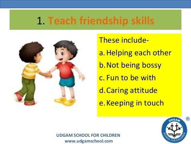 UDGAM SCHOOL FOR CHILDREN www.udgamschool.com 1. Teach friendship skills These include- a.Helping each other b.Not being b...