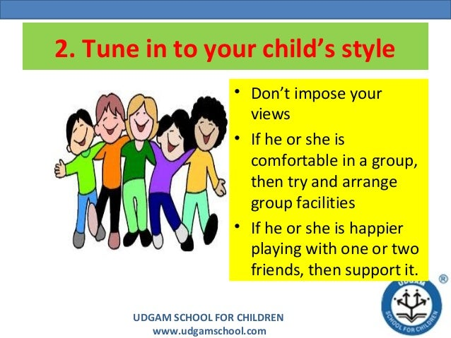 UDGAM SCHOOL FOR CHILDREN www.udgamschool.com 2. Tune in to your child's style • Don't impose your views • If he or she is...