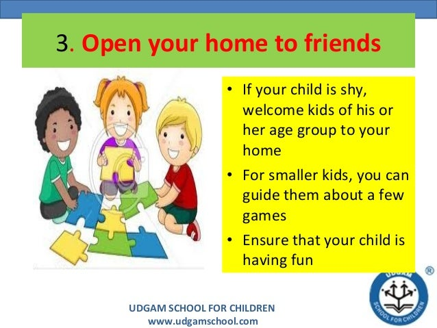 UDGAM SCHOOL FOR CHILDREN www.udgamschool.com 3. Open your home to friends • If your child is shy, welcome kids of his or ...