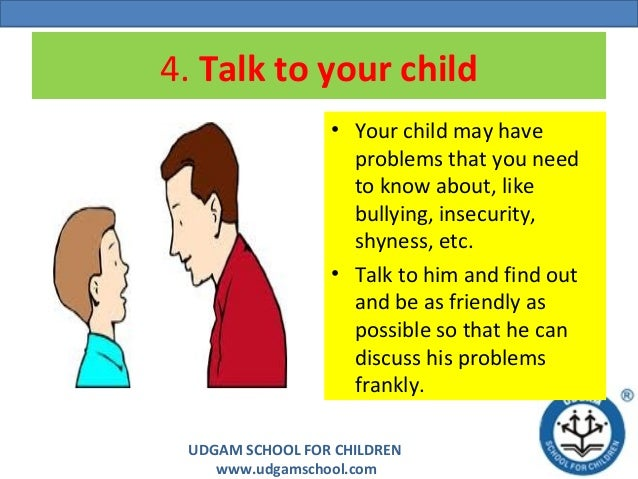 UDGAM SCHOOL FOR CHILDREN www.udgamschool.com 4. Talk to your child • Your child may have problems that you need to know a...