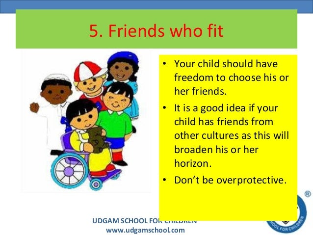 UDGAM SCHOOL FOR CHILDREN www.udgamschool.com 5. Friends who fit • Your child should have freedom to choose his or her fri...