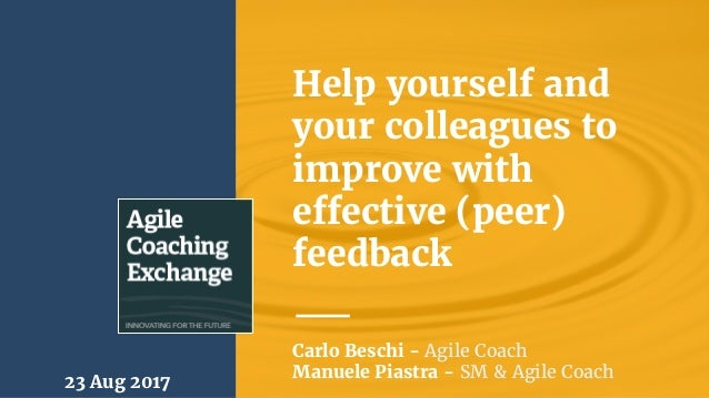 Help yourself and your colleagues to improve with effective (peer) feedback 23 Aug 2017 Carlo Beschi - Agile Coach Manuele...