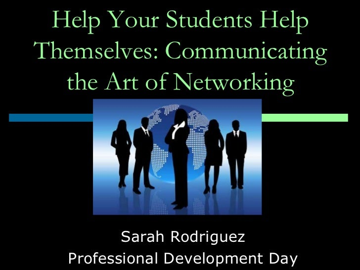 Help Your Students HelpThemselves: Communicating  the Art of Networking         Sarah Rodriguez  Professional Development ...