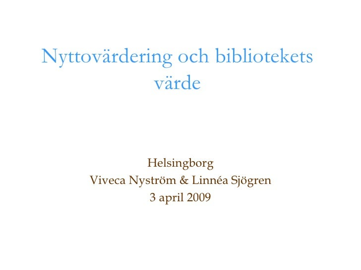 Nyttovärdering och bibliotekets värde Helsingborg Viveca Nyström & Linnéa Sjögren 3 april 2009