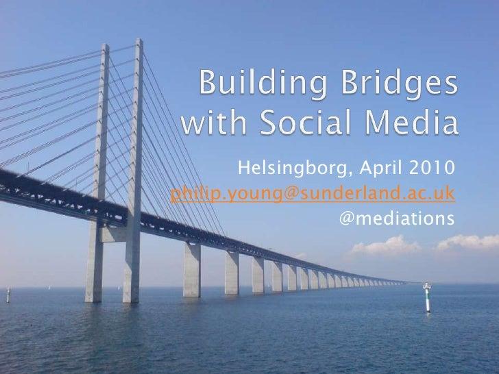 Building Bridges with Social Media <br />Helsingborg, April 2010<br />philip.young@sunderland.ac.uk<br />@mediations<br />