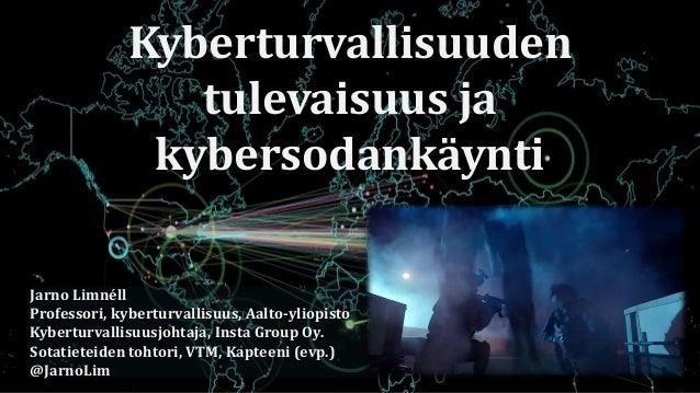 Kyberturvallisuuden tulevaisuus ja kybersodankäynti Jarno Limnéll Professori, kyberturvallisuus, Aalto-yliopisto Kyberturv...