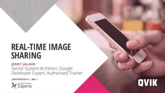 Senior System Architect, Google Developer Expert, Authorised Trainer REAL-TIME IMAGE SHARING JERRY JALAVA JERRY@QVIK.FI | ...