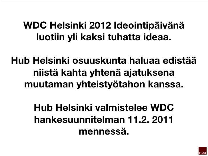 WDC Helsinki 2012 Ideointipäivänä    luotiin yli kaksi tuhatta ideaa.Hub Helsinki osuuskunta haluaa edistää    niistä kaht...