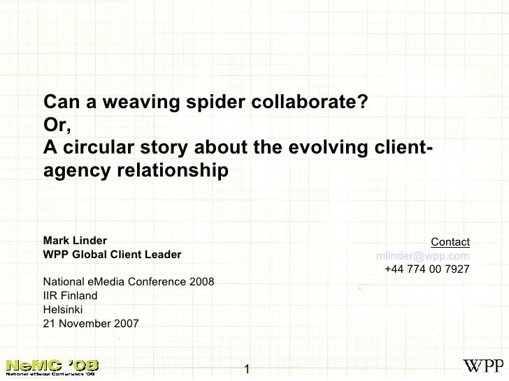 Can a weaving spider collaborate? Or, A circular story about the evolving client-agency relationship Mark Linder WPP Globa...