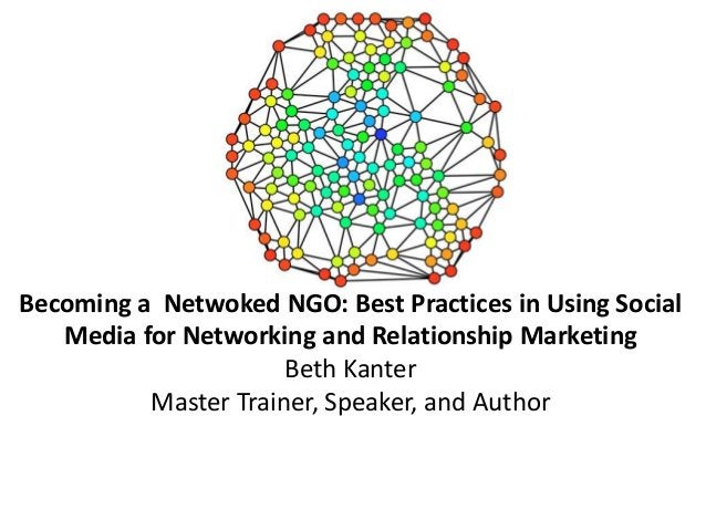 Becoming a Netwoked NGO: Best Practices in Using Social Media for Networking and Relationship Marketing Beth Kanter Master...