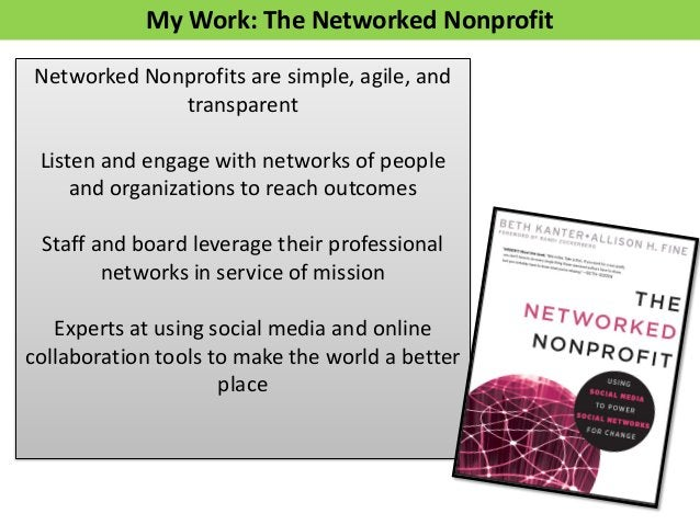 My Work: The Networked Nonprofit Networked Nonprofits are simple, agile, and transparent Listen and engage with networks o...